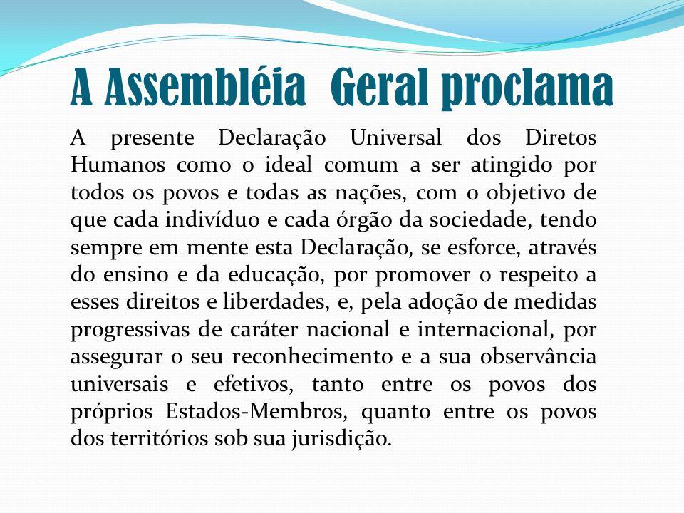 A Assembléia Geral proclama A presente Declaração Universal dos Diretos Humanos como o ideal comum a ser atingido por todos os povos e todas as nações