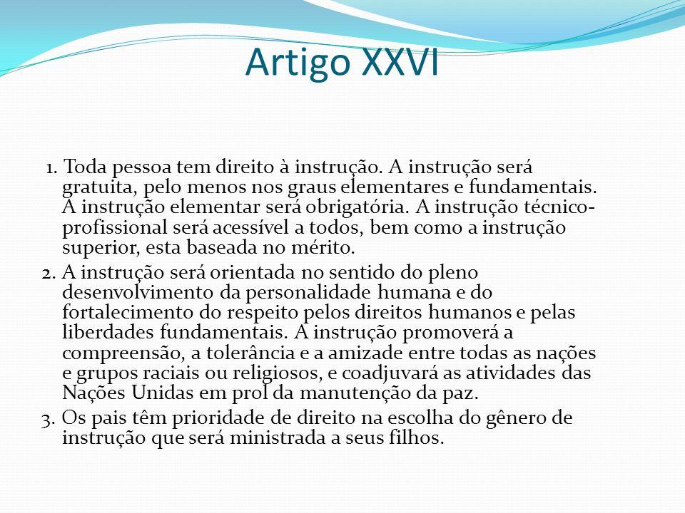 Artigo XXVI 1. Toda pessoa tem direito à instrução. A instrução será gratuita, pelo menos nos graus elementares e fundamentais. A instrução elementar