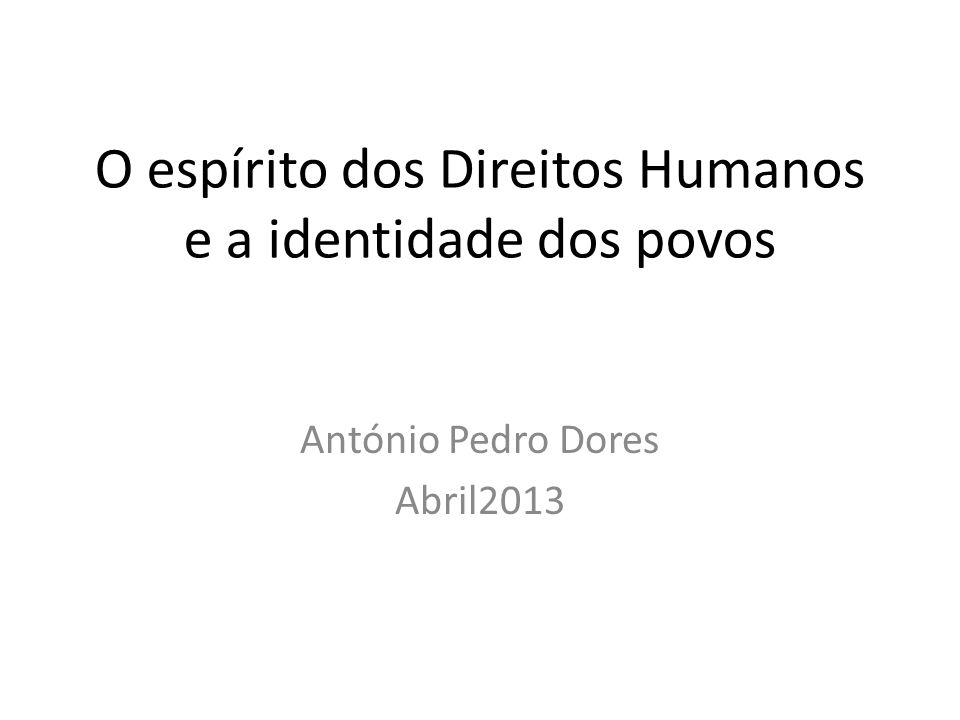 O espírito dos Direitos Humanos e a identidade dos povos António Pedro Dores Abril2013