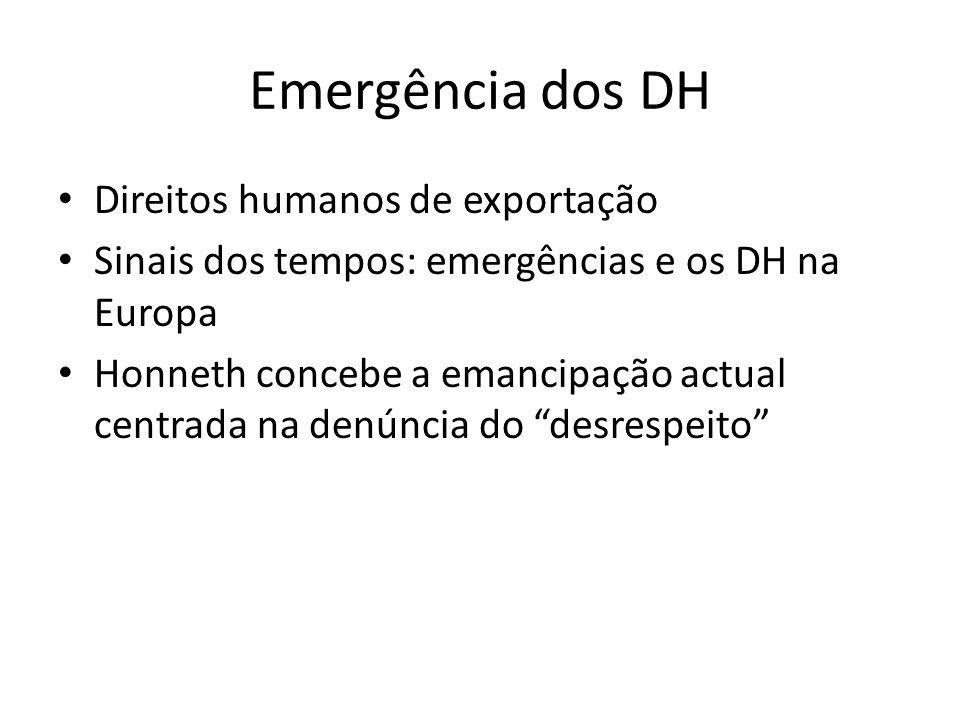 Emergência dos DH Direitos humanos de exportação Sinais dos tempos: emergências e os DH na Europa Honneth concebe a emancipação actual centrada na denúncia do desrespeito