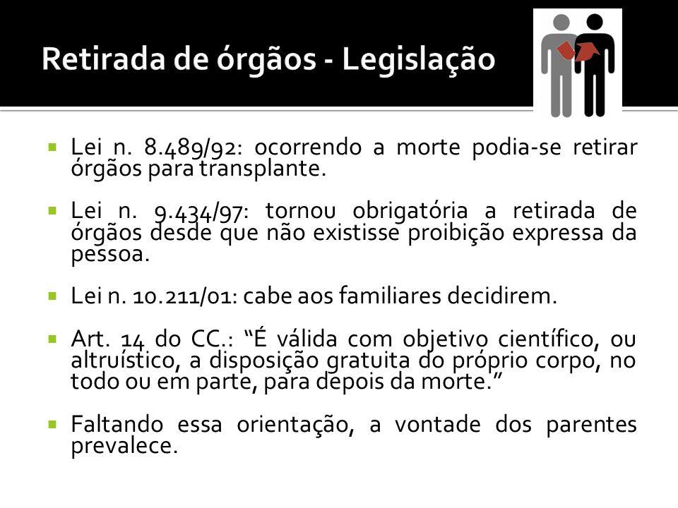 Lei n. 8.489/92: ocorrendo a morte podia-se retirar órgãos para transplante. Lei n. 9.434/97: tornou obrigatória a retirada de órgãos desde que não ex