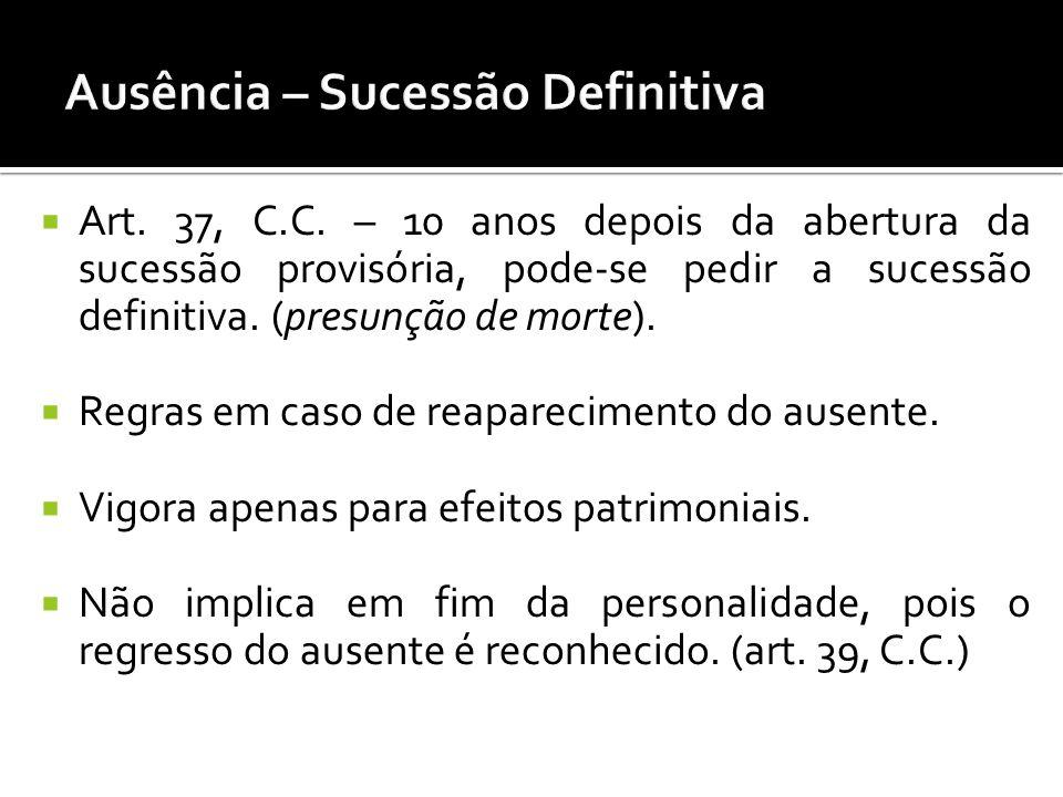 Art. 37, C.C. – 10 anos depois da abertura da sucessão provisória, pode-se pedir a sucessão definitiva. (presunção de morte). Regras em caso de reapar