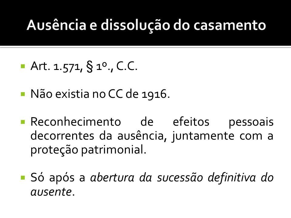 Art. 1.571, § 1º., C.C. Não existia no CC de 1916. Reconhecimento de efeitos pessoais decorrentes da ausência, juntamente com a proteção patrimonial.