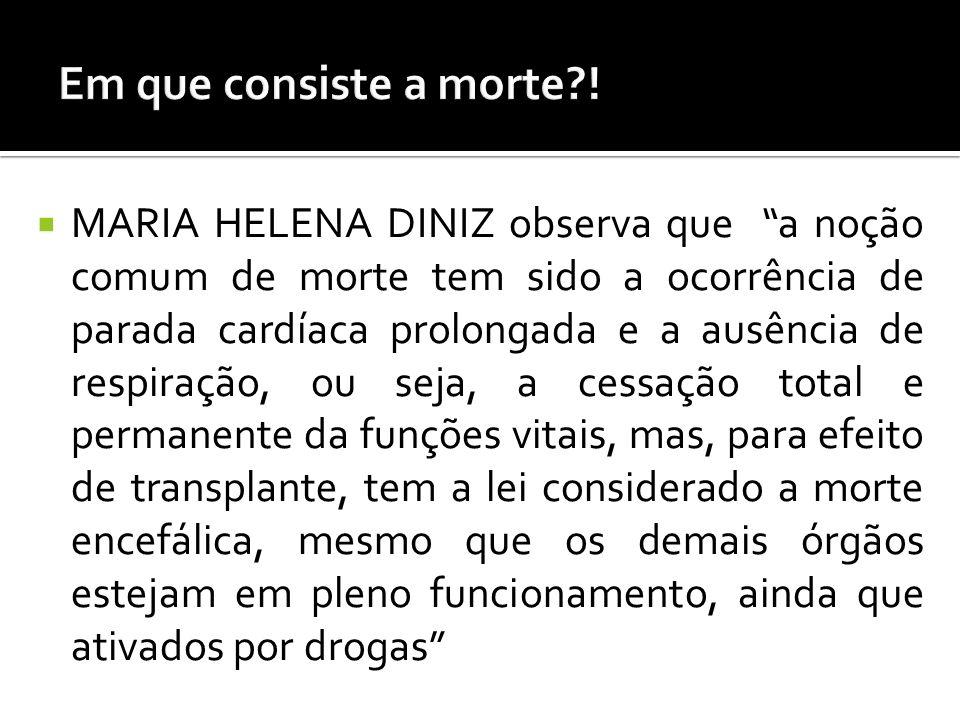 MARIA HELENA DINIZ observa que a noção comum de morte tem sido a ocorrência de parada cardíaca prolongada e a ausência de respiração, ou seja, a cessa