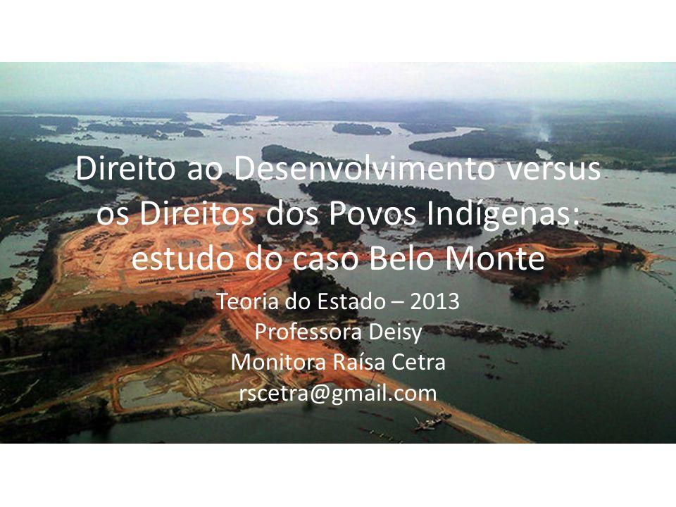 Direito ao Desenvolvimento versus os Direitos dos Povos Indígenas: estudo do caso Belo Monte Teoria do Estado – 2013 Professora Deisy Monitora Raísa C