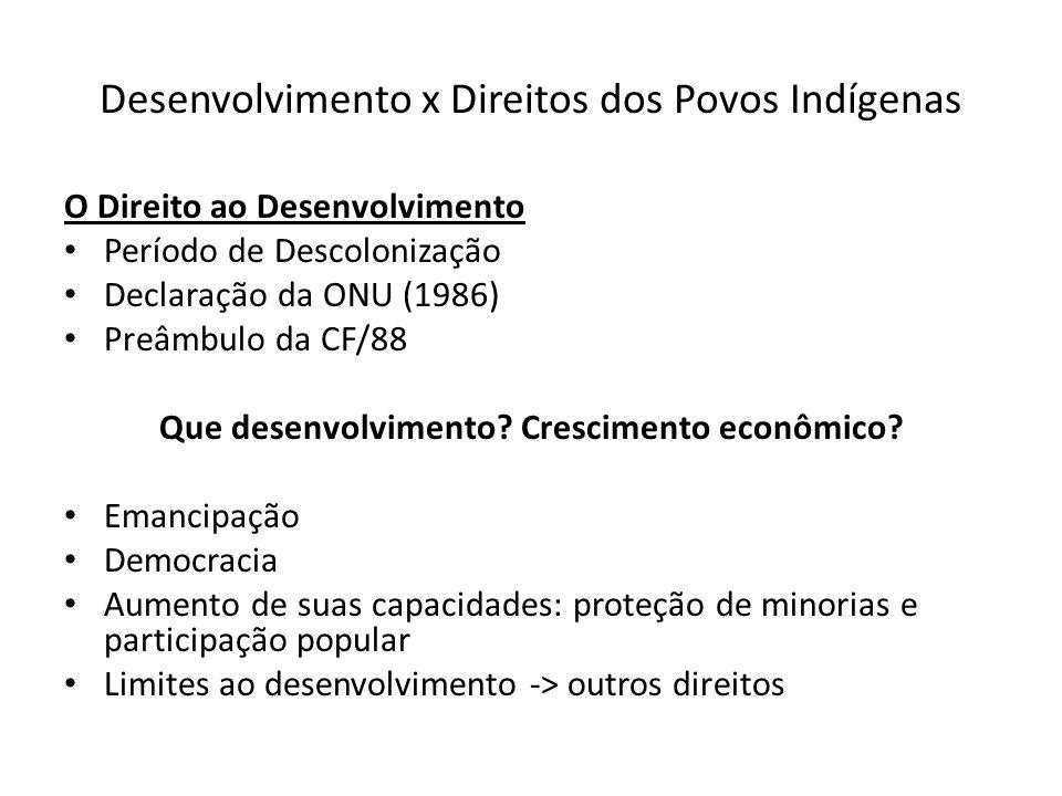 Desenvolvimento x Direitos dos Povos Indígenas O Direito ao Desenvolvimento Período de Descolonização Declaração da ONU (1986) Preâmbulo da CF/88 Que