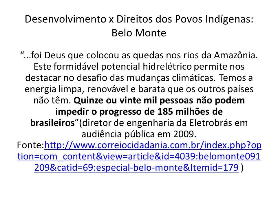 Desenvolvimento x Direitos dos Povos Indígenas: Belo Monte Argumentos da população indígena e da comunidade acadêmica: 1.Reduzirá a vazão do Rio na região de Volta Grande Xingú: violações do direito à água, à alimentação e direito à saúde 2.Inundará região urbana de Altamira e sua população ribeirinha: desalojamento de cerca de 19 mil pessoas 3.Pressão populacional e risco de conflito: migração populacional; estimativa de cerca de 95 mil moradores 4.Problemas principais dos estudos oficiais: subdimensionamento da população afetada e ausência de estudo sobre índios isolados