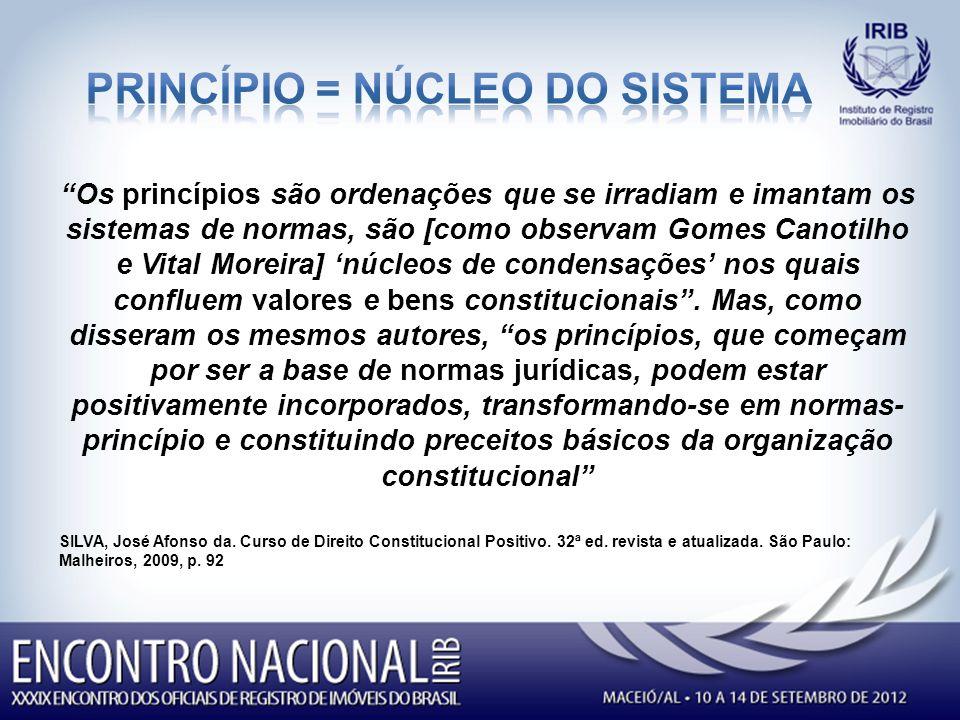 Os princípios são ordenações que se irradiam e imantam os sistemas de normas, são [como observam Gomes Canotilho e Vital Moreira] núcleos de condensações nos quais confluem valores e bens constitucionais.