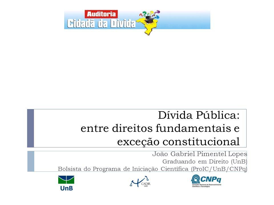 Dívida Pública: entre direitos fundamentais e exceção constitucional João Gabriel Pimentel Lopes Graduando em Direito (UnB) Bolsista do Programa de In