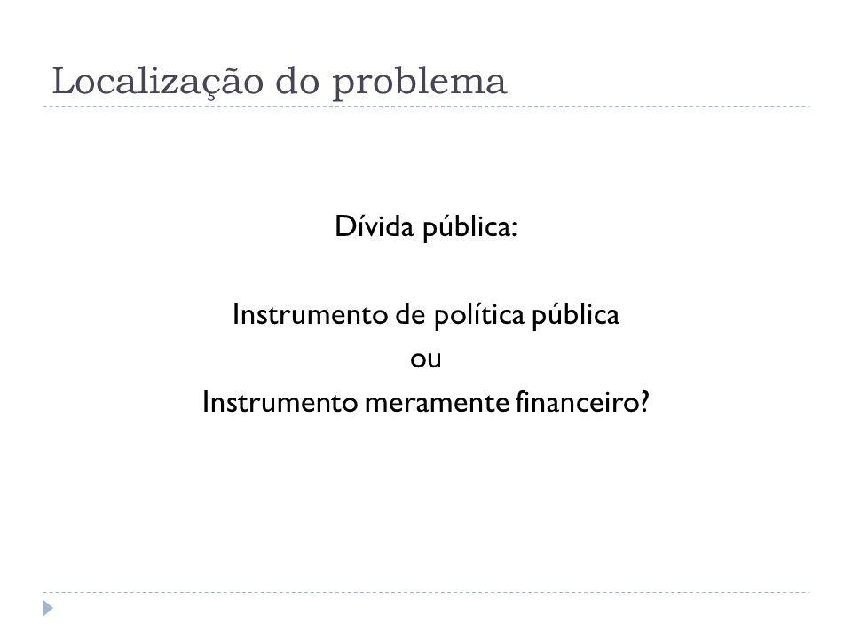 Localização do problema Dívida pública: Instrumento de política pública ou Instrumento meramente financeiro?