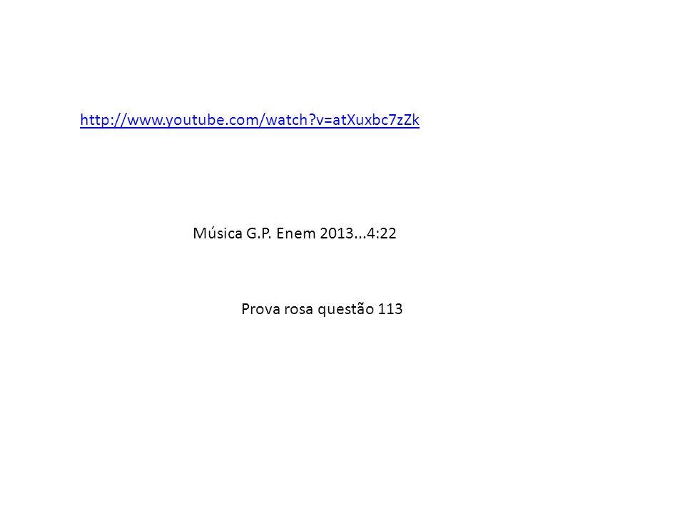 http://www.youtube.com/watch?v=atXuxbc7zZk Música G.P. Enem 2013...4:22 Prova rosa questão 113