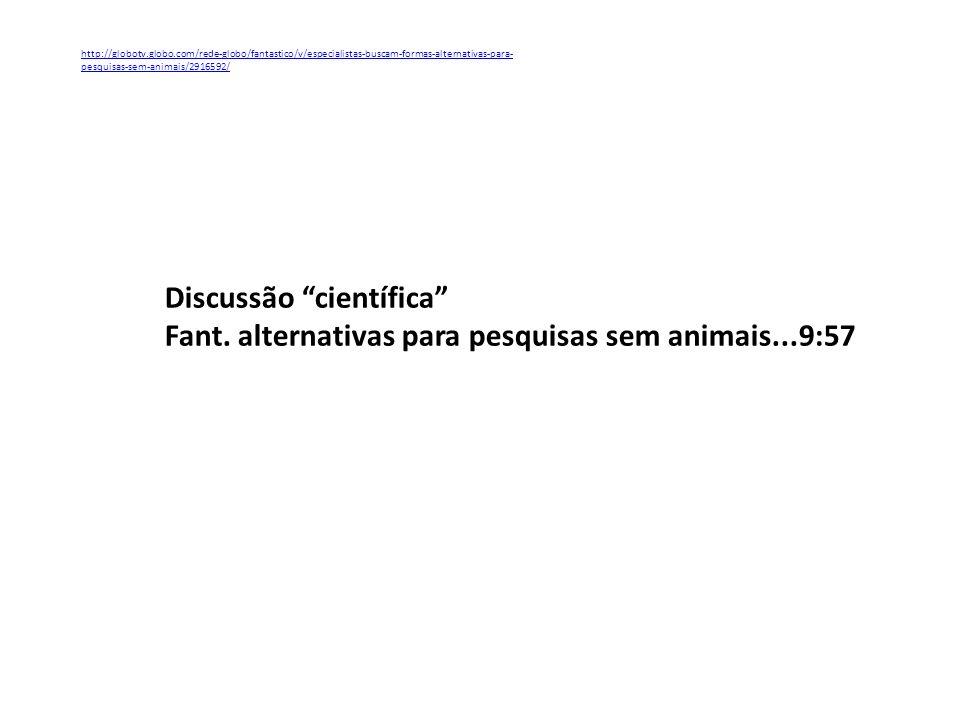 http://globotv.globo.com/rede-globo/fantastico/v/especialistas-buscam-formas-alternativas-para- pesquisas-sem-animais/2916592/ Discussão científica Fa