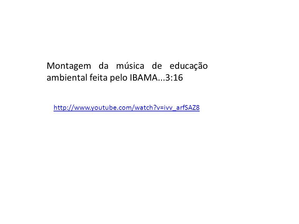 http://www.youtube.com/watch?v=ivv_arfSAZ8 Montagem da música de educação ambiental feita pelo IBAMA...3:16