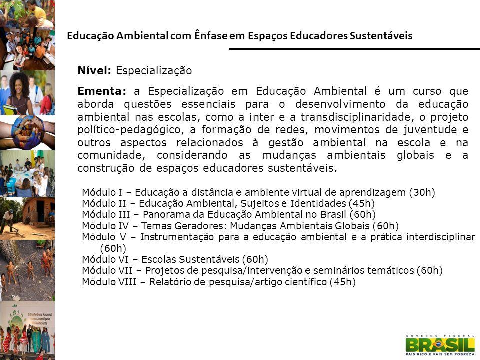 Nível: Extensão Educação Ambiental: Eixos de atuação das Escolas Sustentáveis Módulo I Ambientação no ambiente virtual de aprendizagem (20h) Módulo II Escolas Sustentáveis: aprofundamento conceitual e diagnóstico local (40h) Módulo III A dimensão do currículo: como implementar as DCNEA (de 20h a 60h)* Módulo IV A gestão escolar nas premissas da sustentabilidade (compras públicas sustentáveis; Economia Solidária) (de 20h a 60h)* Módulo V O espaço físico e a transição para a sustentabilidade (gestão de riscos ambientais frente às mudanças climáticas (de 20h a 60h)* (*) De acordo com as diferentes realidades, as IFES podem desenvolver três, dois ou apenas um dos módulos que tratam dos eixos.