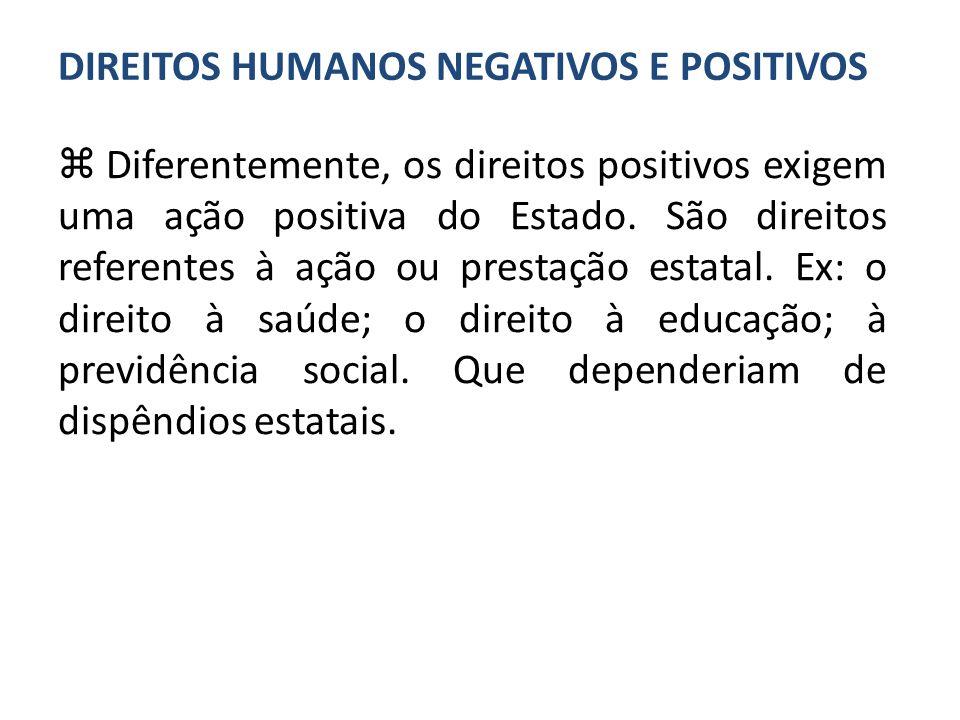 Diferentemente, os direitos positivos exigem uma ação positiva do Estado. São direitos referentes à ação ou prestação estatal. Ex: o direito à saúde;