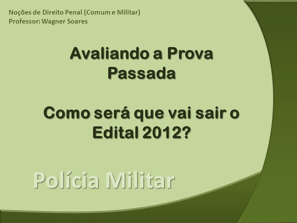 Polícia Militar Avaliando a Prova Passada Como será que vai sair o Edital 2012? Noções de Direito Penal (Comum e Militar) Professor: Wagner Soares