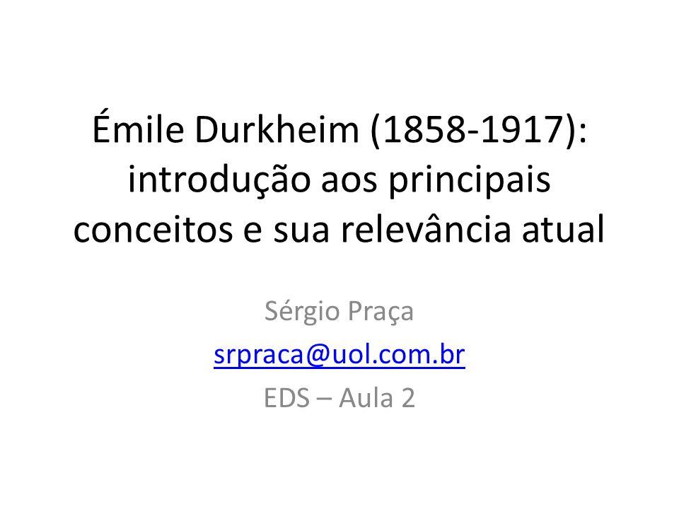 Émile Durkheim (1858-1917): introdução aos principais conceitos e sua relevância atual Sérgio Praça srpraca@uol.com.br EDS – Aula 2