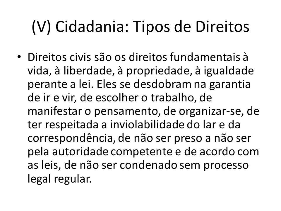 (V) Cidadania: Tipos de Direitos Direitos civis são os direitos fundamentais à vida, à liberdade, à propriedade, à igualdade perante a lei.