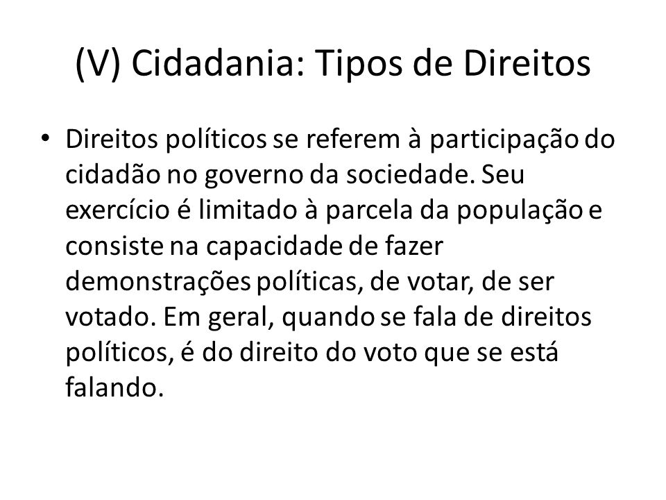 (V) Cidadania: Tipos de Direitos Direitos políticos se referem à participação do cidadão no governo da sociedade.