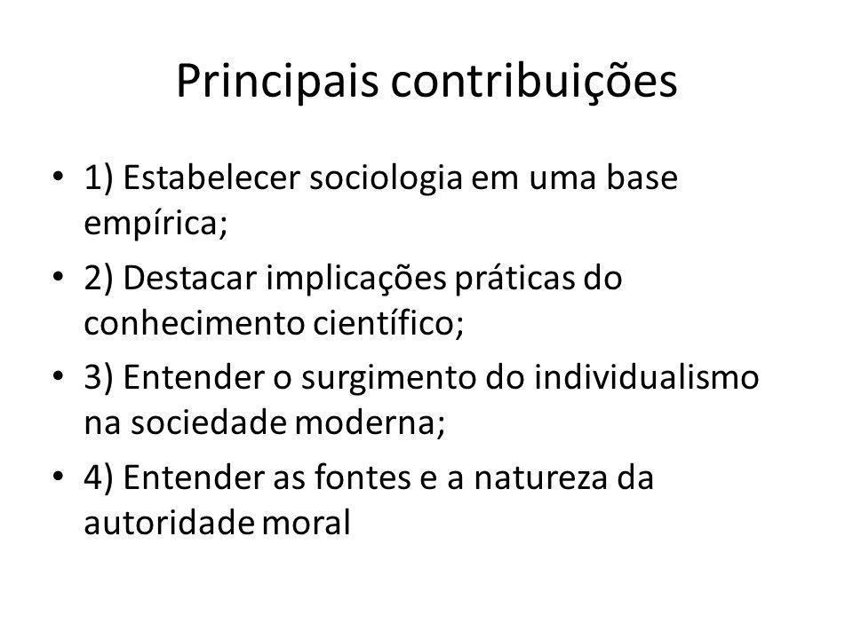 Principais contribuições 1) Estabelecer sociologia em uma base empírica; 2) Destacar implicações práticas do conhecimento científico; 3) Entender o surgimento do individualismo na sociedade moderna; 4) Entender as fontes e a natureza da autoridade moral