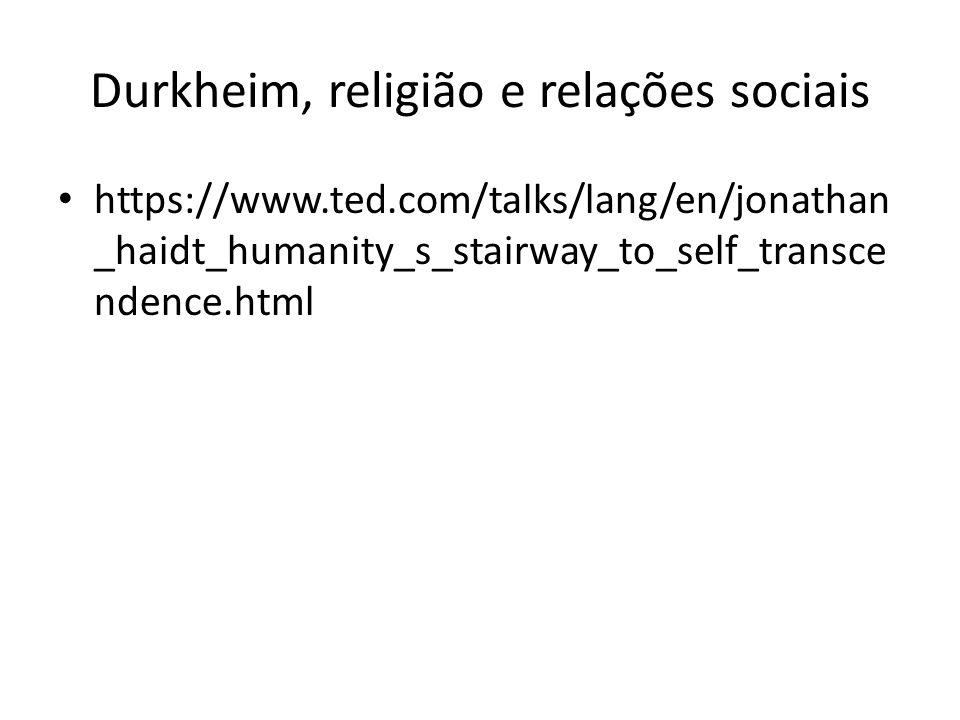 Durkheim, religião e relações sociais https://www.ted.com/talks/lang/en/jonathan _haidt_humanity_s_stairway_to_self_transce ndence.html