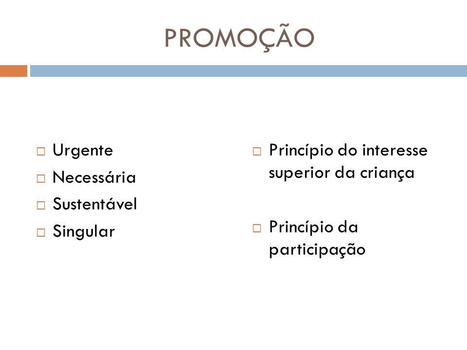 PROMOÇÃO Urgente Necessária Sustentável Singular Princípio do interesse superior da criança Princípio da participação