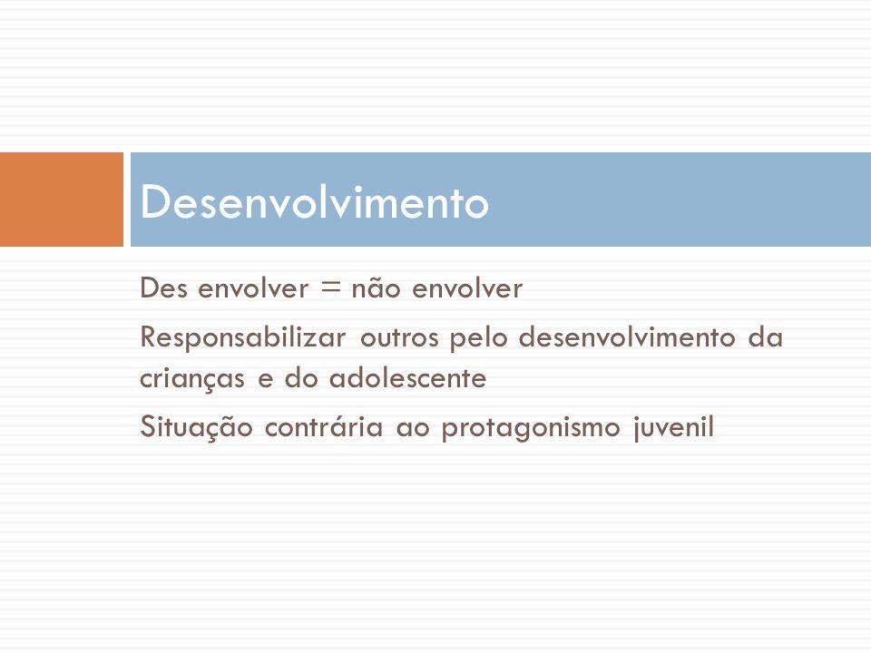 Des envolver = não envolver Responsabilizar outros pelo desenvolvimento da crianças e do adolescente Situação contrária ao protagonismo juvenil Desenv