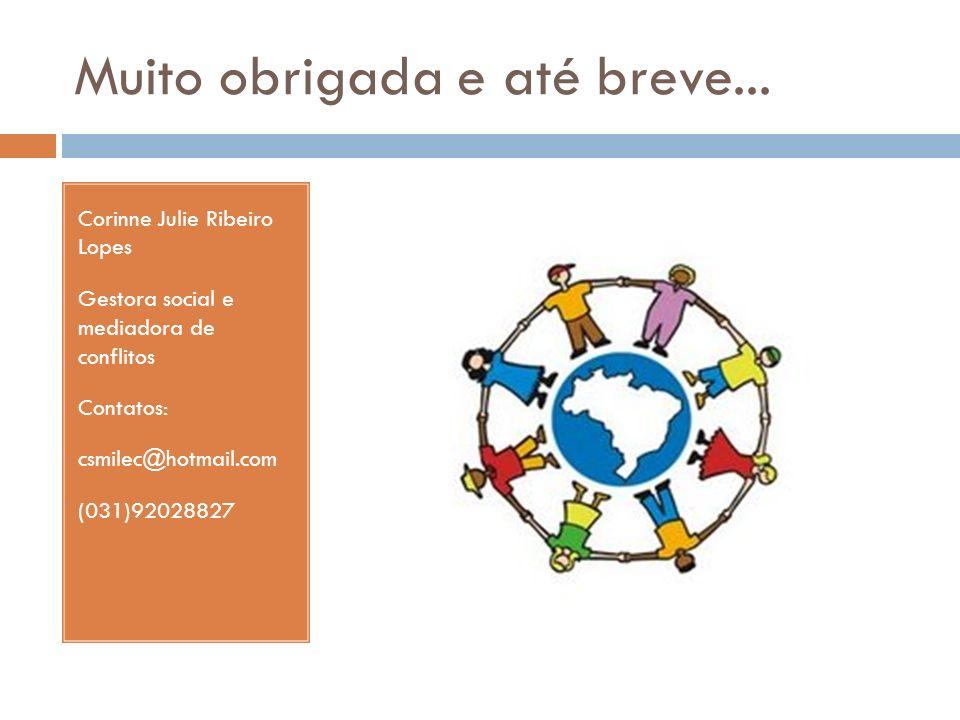 Muito obrigada e até breve... Corinne Julie Ribeiro Lopes Gestora social e mediadora de conflitos Contatos: csmilec@hotmail.com (031)92028827