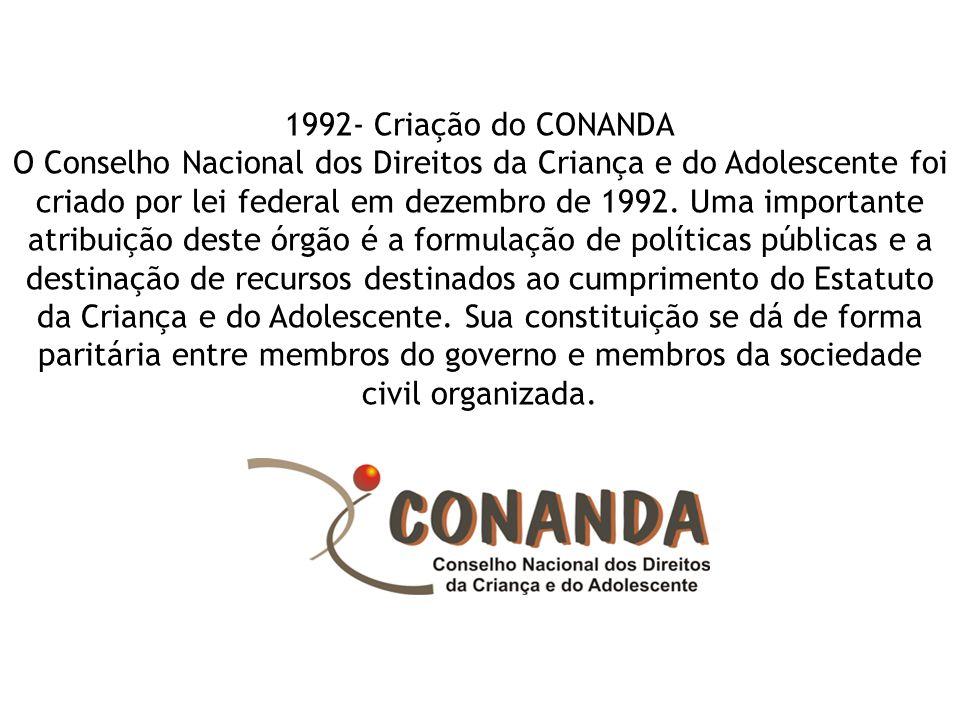 1992- Criação do CONANDA O Conselho Nacional dos Direitos da Criança e do Adolescente foi criado por lei federal em dezembro de 1992. Uma importante a