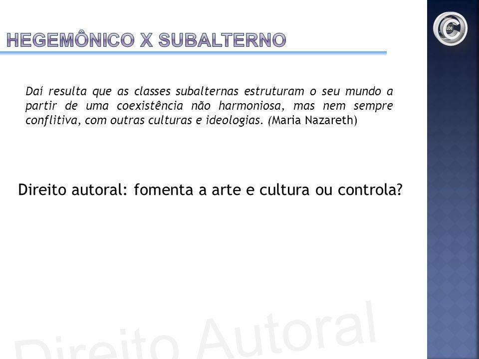 Direito autoral: fomenta a arte e cultura ou controla? Daí resulta que as classes subalternas estruturam o seu mundo a partir de uma coexistência não