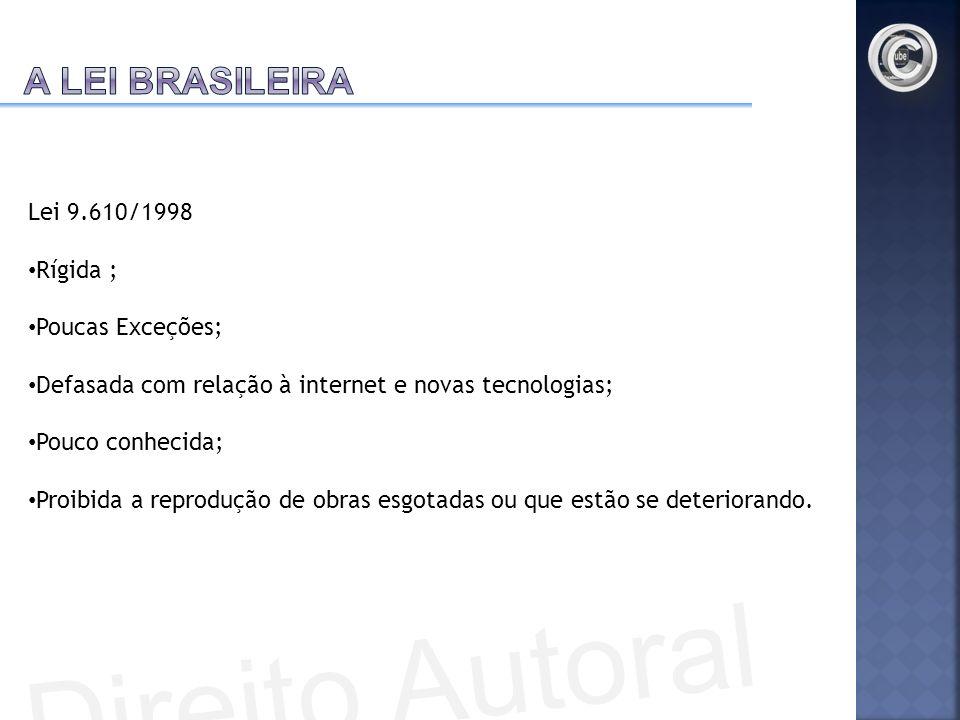 Lei 9.610/1998 Rígida ; Poucas Exceções; Defasada com relação à internet e novas tecnologias; Pouco conhecida; Proibida a reprodução de obras esgotada