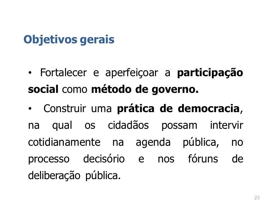 Objetivos gerais Fortalecer e aperfeiçoar a participação social como método de governo. Construir uma prática de democracia, na qual os cidadãos possa