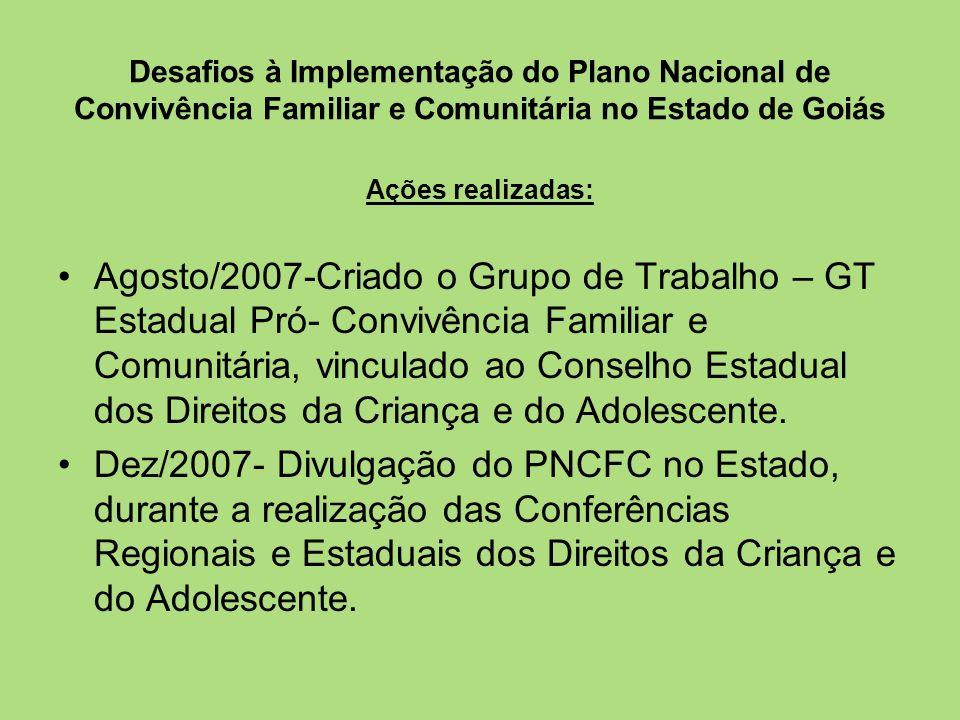 Desafios à Implementação do Plano Nacional de Convivência Familiar e Comunitária no Estado de Goiás Ações realizadas: Nov a Dez/2007- Alocação de recursos financeiros junto à Petrobrás, via FECAD, para a realização de Pesquisa e capacitação das instituições de acolhimento de Goiânia.