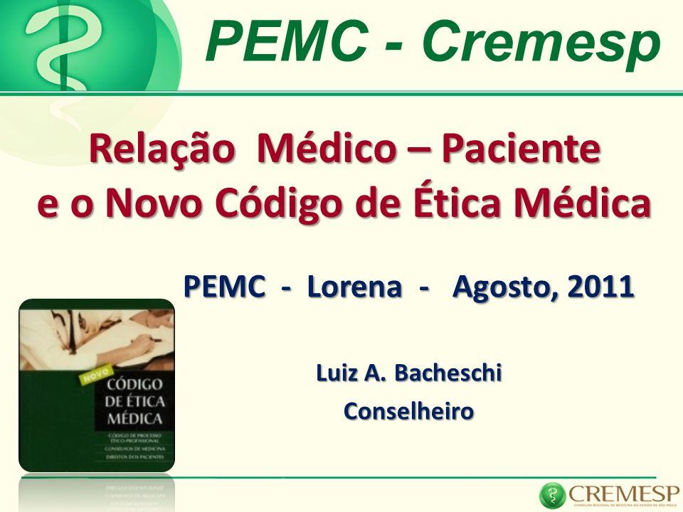 Relação Médico – Paciente e o Novo Código de Ética Médica PEMC - Lorena - Agosto, 2011 Luiz A. Bacheschi Conselheiro PEMC - Cremesp