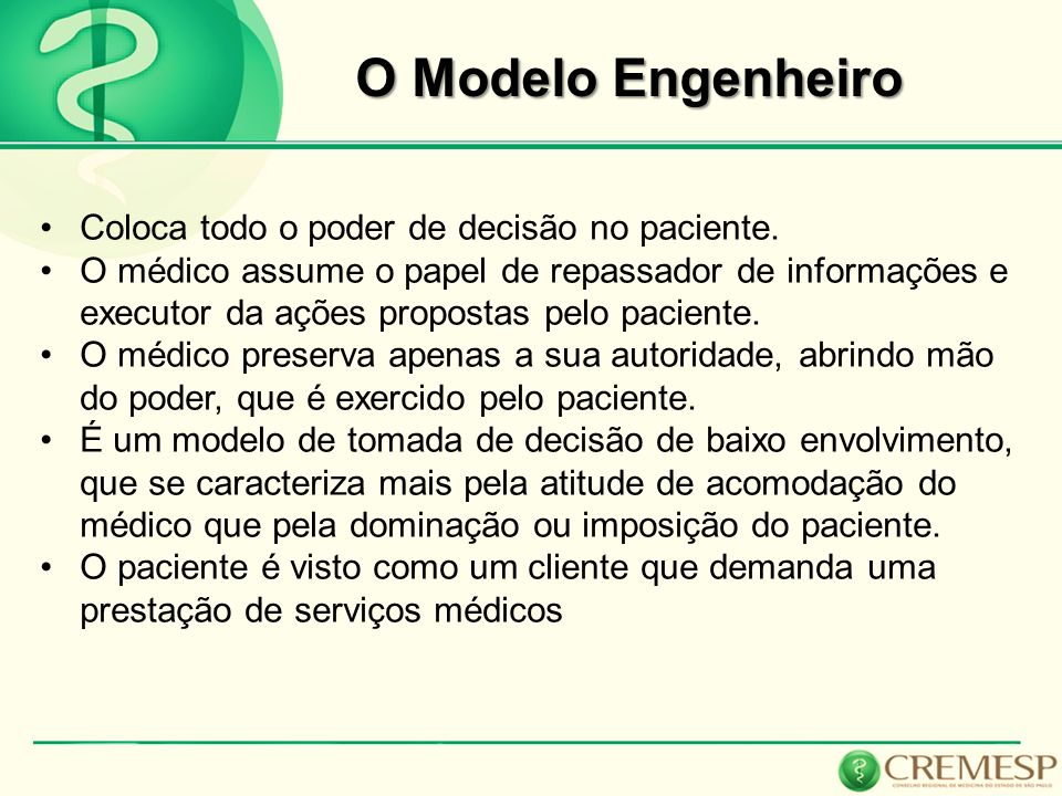 O Modelo Engenheiro Coloca todo o poder de decisão no paciente. O médico assume o papel de repassador de informações e executor da ações propostas pel