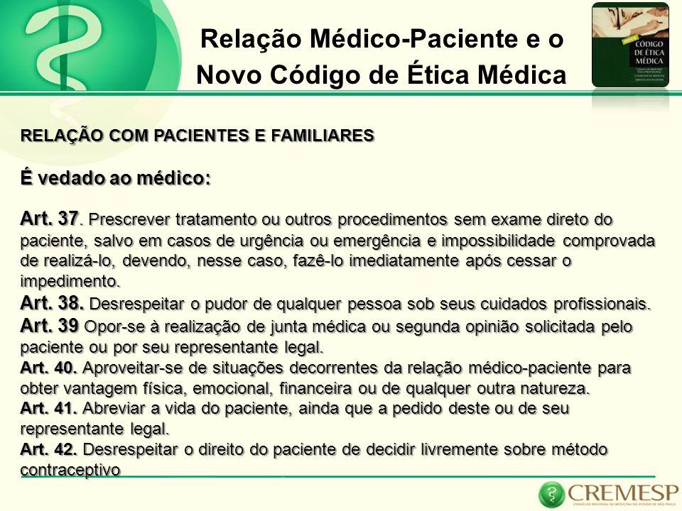Relação Médico-Paciente e o Novo Código de Ética Médica RELAÇÃO COM PACIENTES E FAMILIARES É vedado ao médico: Art. 37. Prescrever tratamento ou outro