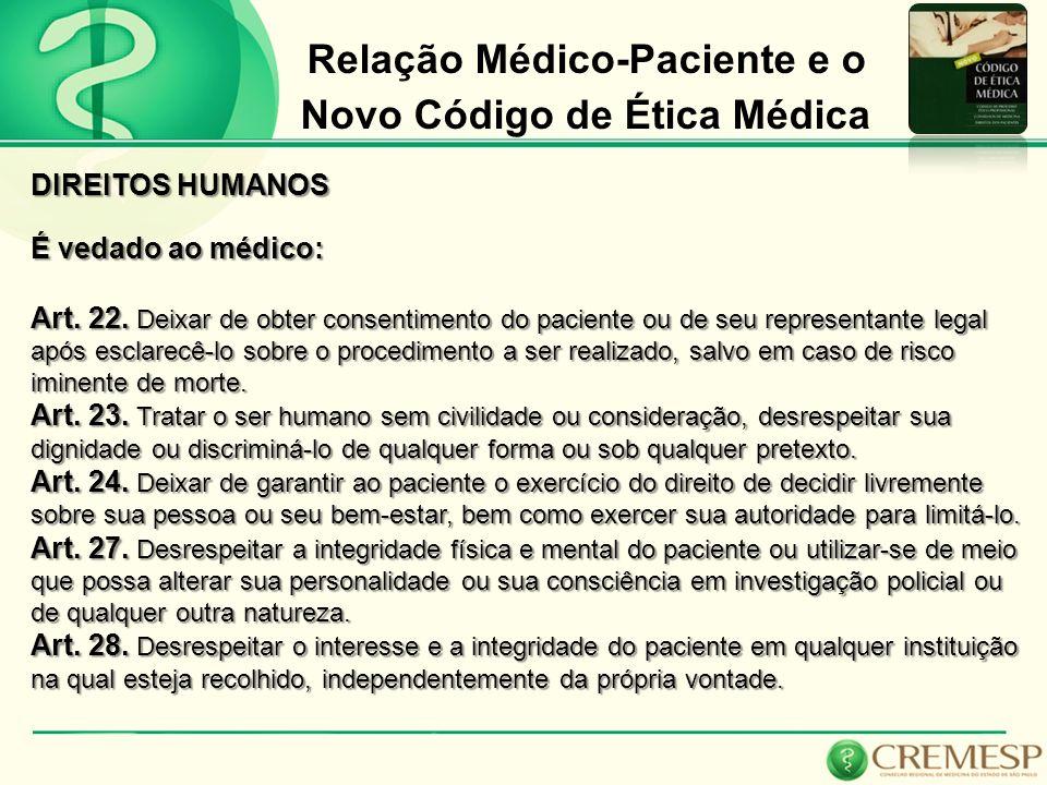 Relação Médico-Paciente e o Novo Código de Ética Médica DIREITOS HUMANOS É vedado ao médico: Art. 22. Deixar de obter consentimento do paciente ou de