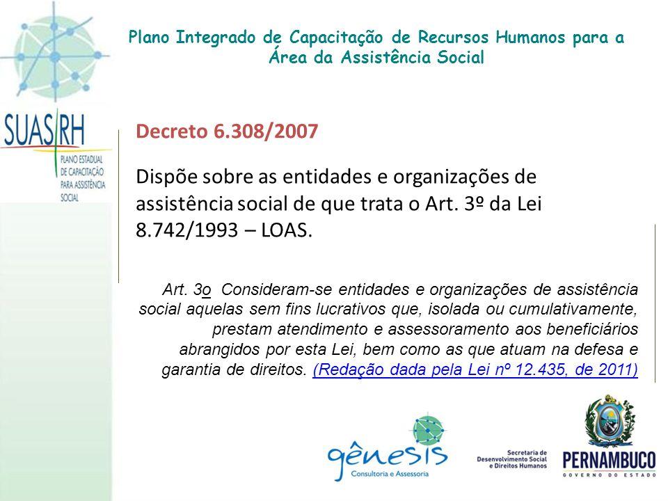 Decreto 6.308/2007 Dispõe sobre as entidades e organizações de assistência social de que trata o Art. 3º da Lei 8.742/1993 – LOAS. Art. 3o Consideram-