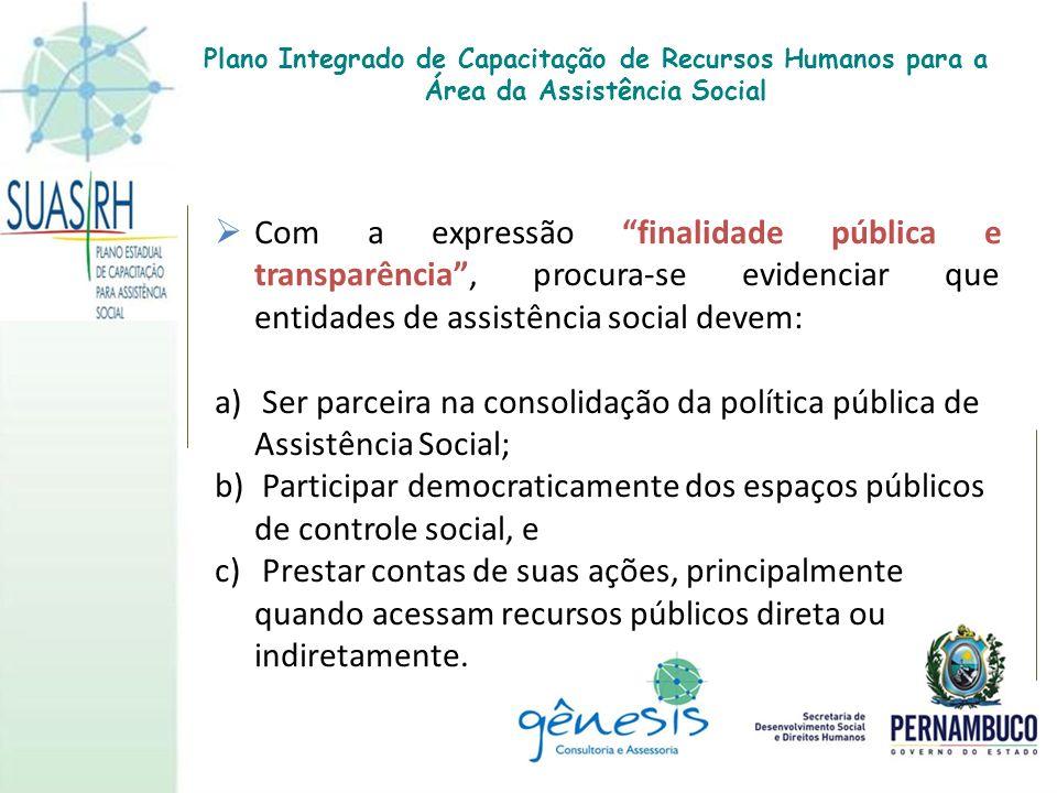 Com a expressão finalidade pública e transparência, procura-se evidenciar que entidades de assistência social devem: a) Ser parceira na consolidação d