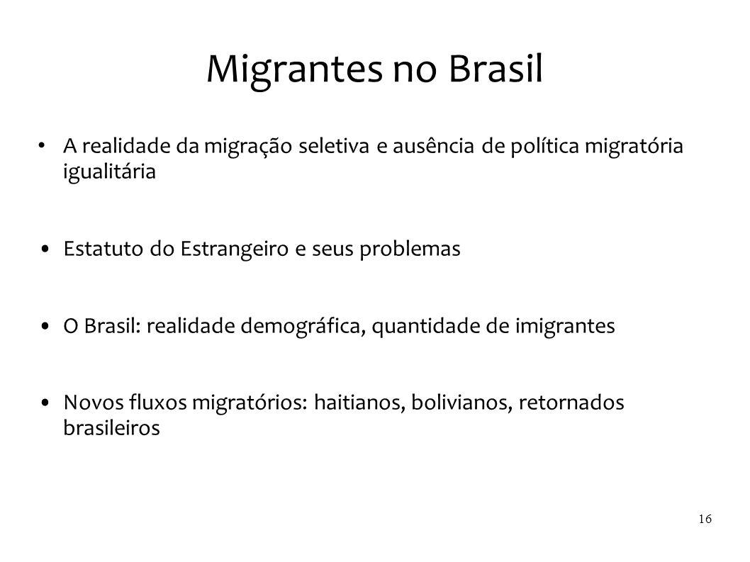 Migrantes no Brasil A realidade da migração seletiva e ausência de política migratória igualitária Estatuto do Estrangeiro e seus problemas O Brasil: realidade demográfica, quantidade de imigrantes Novos fluxos migratórios: haitianos, bolivianos, retornados brasileiros 16