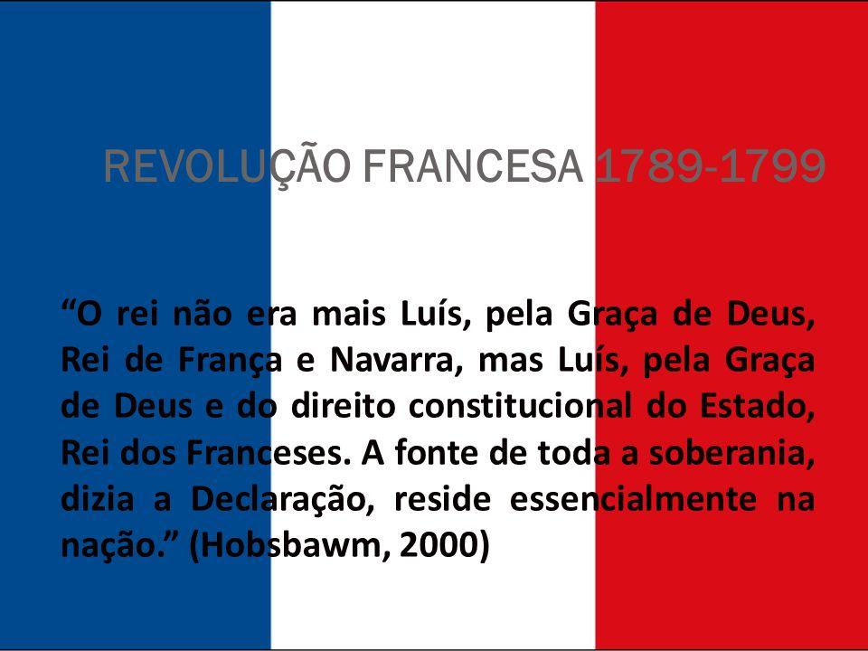 REVOLUÇÃO FRANCESA 1789-1799 O rei não era mais Luís, pela Graça de Deus, Rei de França e Navarra, mas Luís, pela Graça de Deus e do direito constitucional do Estado, Rei dos Franceses.