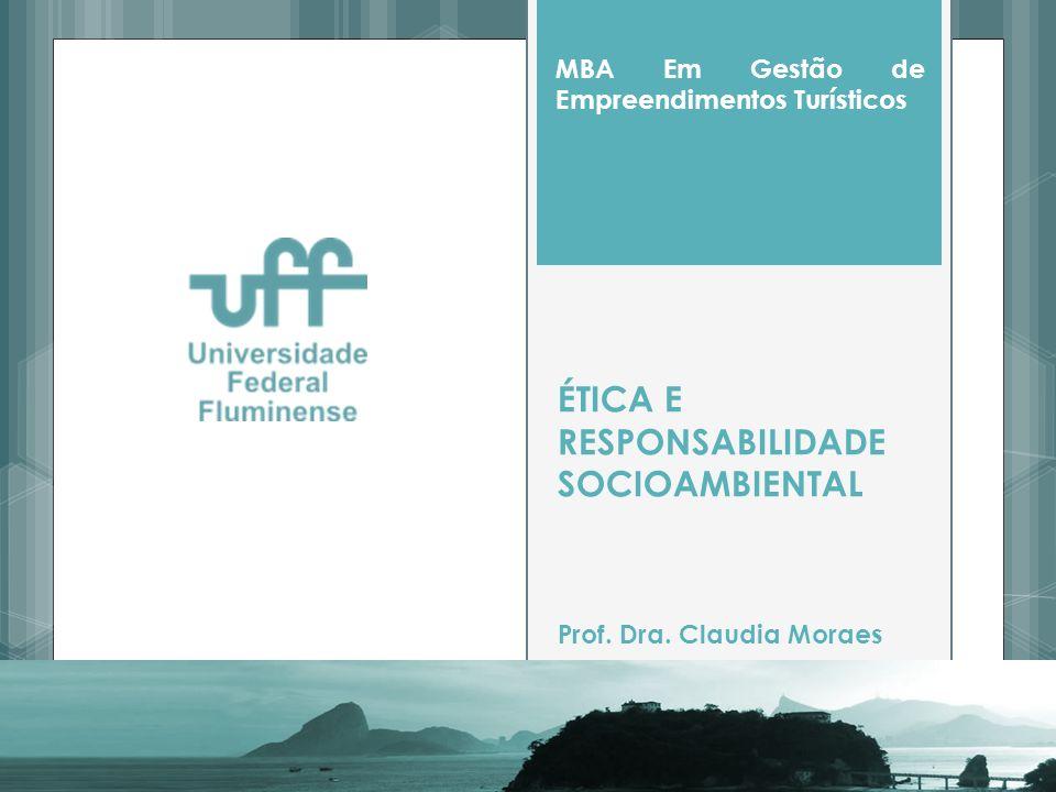 ÉTICA E RESPONSABILIDADE SOCIOAMBIENTAL Prof. Dra. Claudia Moraes MBA Em Gestão de Empreendimentos Turísticos