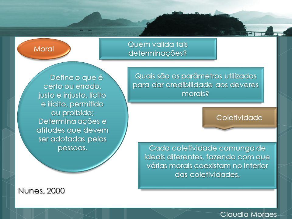 Nunes, 2000 Claudia Moraes Define o que é certo ou errado, justo e injusto, lícito e ilícito, permitido ou proibido; Define o que é certo ou errado, j