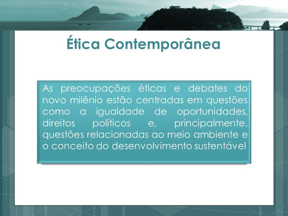 Ética Contemporânea As preocupações éticas e debates do novo milênio estão centradas em questões como a igualdade de oportunidades, direitos políticos e, principalmente, questões relacionadas ao meio ambiente e o conceito do desenvolvimento sustentável