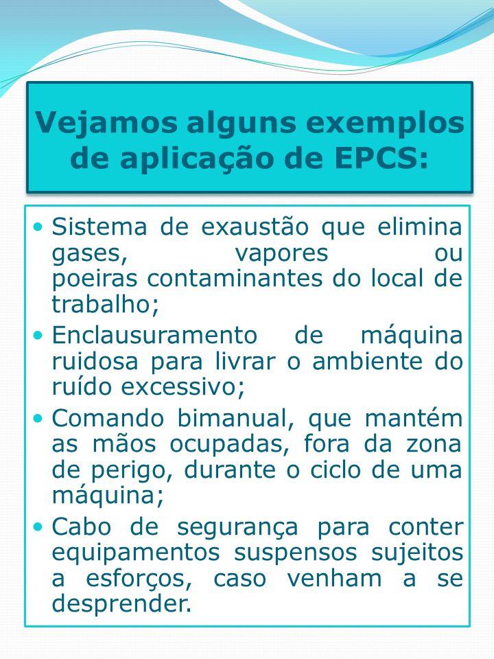 Vejamos alguns exemplos de aplicação de EPCS: Sistema de exaustão que elimina gases, vapores ou poeiras contaminantes do local de trabalho; Enclausura