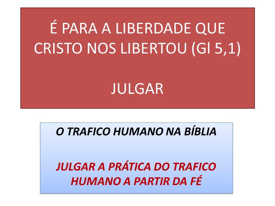 É PARA A LIBERDADE QUE CRISTO NOS LIBERTOU (Gl 5,1) JULGAR O TRAFICO HUMANO NA BÍBLIA JULGAR A PRÁTICA DO TRAFICO HUMANO A PARTIR DA FÉ O TRAFICO HUMA
