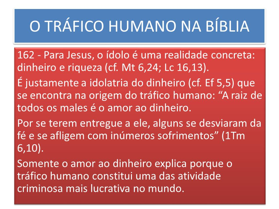 O TRÁFICO HUMANO NA BÍBLIA 162 - Para Jesus, o ídolo é uma realidade concreta: dinheiro e riqueza (cf. Mt 6,24; Lc 16,13). É justamente a idolatria do