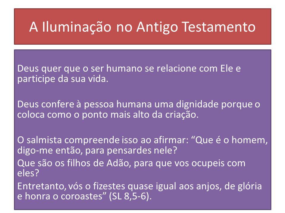 A Iluminação no Antigo Testamento Deus quer que o ser humano se relacione com Ele e participe da sua vida. Deus confere à pessoa humana uma dignidade