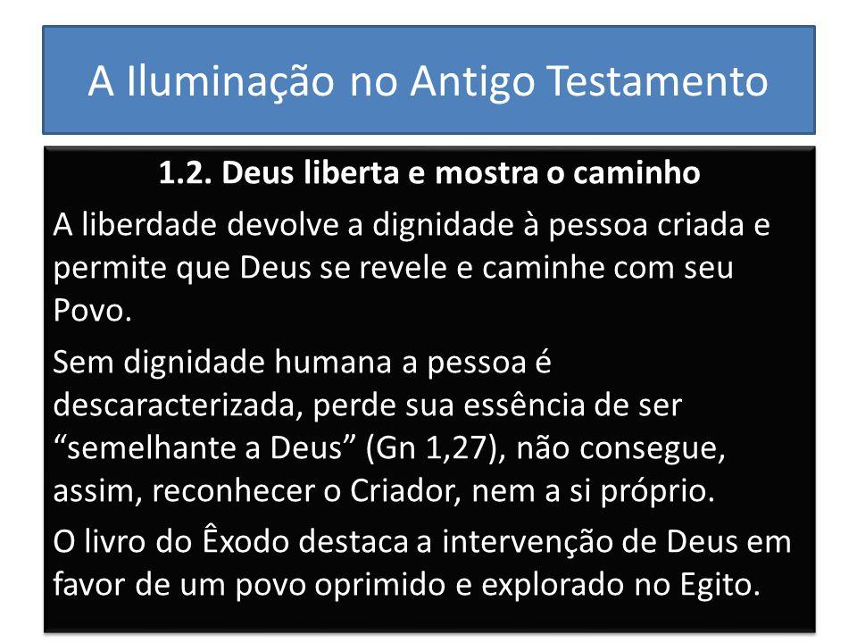 A Iluminação no Antigo Testamento 1.2. Deus liberta e mostra o caminho A liberdade devolve a dignidade à pessoa criada e permite que Deus se revele e