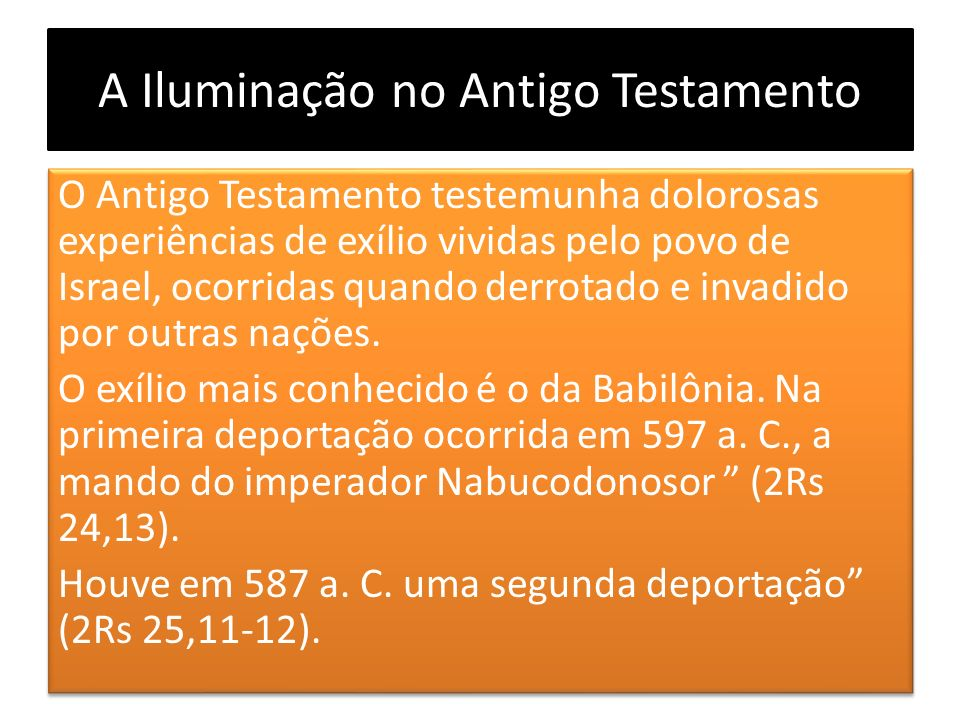 A Iluminação no Antigo Testamento O Antigo Testamento testemunha dolorosas experiências de exílio vividas pelo povo de Israel, ocorridas quando derrot